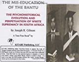 The Mis-education of the Bantu: The Psychohistorical Evolution and Perpetuation of White Supremacy in South Africa by Joseph R. Gibson (2004-06-02)
