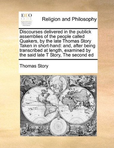 Discourses delivered in the publick assemblies of the people called Quakers, by the late Thomas Story Taken in short-hand: and, after being ... by the said late T Story, The second ed