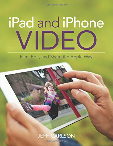 iPad and iPhone Video:Film, Edit, and Share the Apple Way