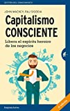 Capitalismo consciente/ Conscious Capitalism: Libera El Espiritu Heroico De Los Negocios / Liberating the Heroic Spirit of Business