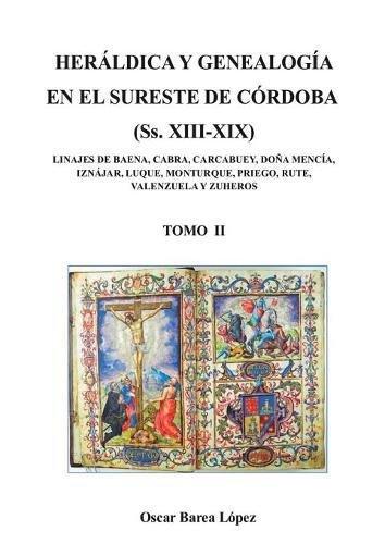 HERÁLDICA Y GENEALOGÍA EN EL SURESTE DE CÓRDOBA (Ss. XIII-XIX). LINAJES DE BAENA, CABRA, CARCABUEY, DOÑA MENCÍA, IZNÁJAR, LUQUE, MONTURQUE, [...] por OSCAR LÓPEZ BAREA