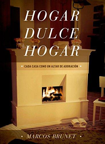 Hogar Dulce Hogar: Cada Casa Como Un Altar De Adoración por Marcos Brunet