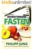 Intermittierendes Fasten: Ohne Diät - Einfach Fett verbrennen, fit werden, Körper entgiften und länger leben durch Kurzzeitfasten (Intermittierendes Fasten, ... Bodybuilding, Stoffwechsel, Fastenkur)