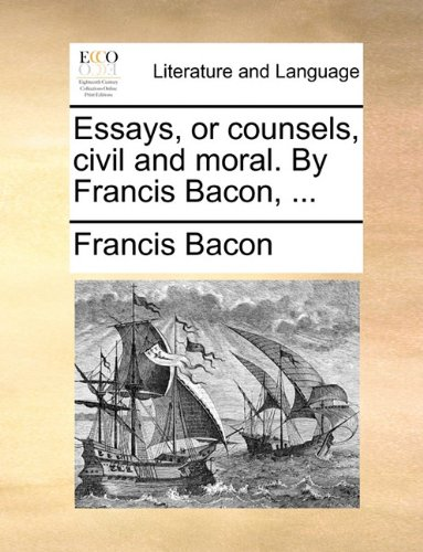 Essays, or Counsels, Civil and Moral. by Francis Bacon, ...