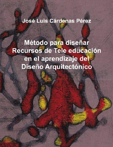 Metodo Para Disenar Recursos de Tele Educacion En El Aprendizaje del Diseno Arquitectonico por Jos Luis C. Rdenas P. Rez