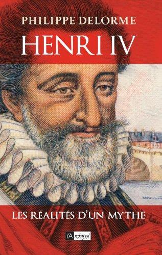 Henri IV - Les réalités d'un mythe par Philippe Delorme