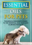 #7: Essential Oils For Pets: The Miracle Beginner's Guide To The Essential Oils That Cure Ailments For Pets!
