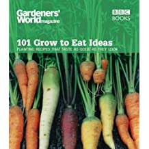 Gardeners' World Magazine: 101 Grow to Eat Ideas: Failsafe varieties for the kitchen garden: Planting Recipes That Taste as Good as They Look