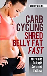 Carb Cycling Shred Belly Fat Fast: Your Guide To Rapid Sustained Fat Loss (How To Lose Weight Your Way) by Darrin Wiggins (2013-11-22)