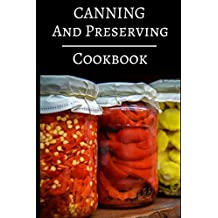 Canning And Preserving Cookbook: Delicious Canning, Preserving And Jam Recipes For Beginners