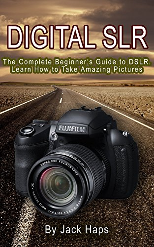 Digital SLR: The Complete Beginner's Guide to DSLR, Learn How to Take Amazing Pictures (English Edition)