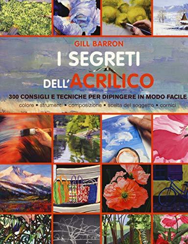 I segreti dell'acrilico. 200 consigli e tecniche per dipingere in modo facile