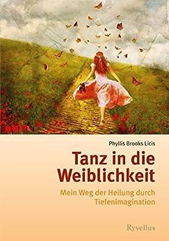 Tanz in die Weiblichkeit: Mein Weg der Heilung durch Tiefenimagination von [Licis, Phyllis Brooks]