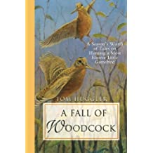 A Fall of Woodcock: A Season's Worth of Tales on Hunting a Most Elusive Little Game Bird