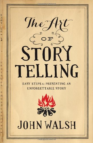 The Art of Storytelling: Easy Steps to Presenting an Unforgettable Story por John Walsh