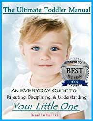 The Ultimate Toddler Manual: An Everyday Guide to Parenting, Disciplining, & Understanding Your Little One (STOP TANTRUMS) (English Edition)