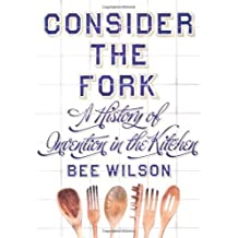 Consider the Fork: A History of Invention in the Kitchen by Bee Wilson (2012-10-25)