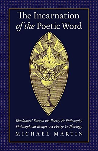 The Incarnation of the Poetic Word: Theological Essays on Poetry & Philosophy • Philosophical Essays on Poetry & Theology (Theological Word Book)