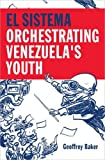 El Sistema : Orchestrating Venezuela's Youth | Baker, Geoffrey. Auteur
