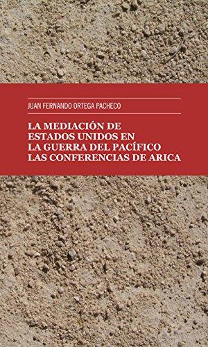La mediación de Estados Unidos en la guerra del Pacífico: Las Conferencias de Arica por Juan Fernando Ortega Pacheco
