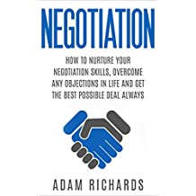 Negotiation: How To Nurture Your Negotiation Skills, Overcome Any Objections In Life And Get The Best Possible Deal Always (How To Negotiate, Negotiation Skills, Negotiation Tactics) (English Edition)