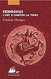 Feng shui, l'art d'habiter la terre : Une poétique de l'espace et du temps...