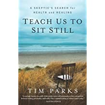 Teach Us to Sit Still: A Skeptic's Search for Health and Healing by Tim Parks (2012-07-03)