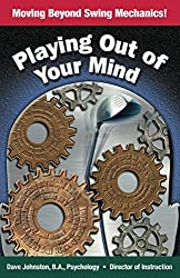 Playing Out Of Your Mind: Moving Beyond Swing Mechanics (Just Hit The Damn Ball! Book 3)