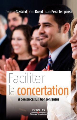 Faciliter la concertation: A bon processus, bon consensus par LAWRENCE SUSSKIND, YANN DUZERT, Alain Pekar Lempereur