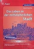 Das Leben in der mittelalterlichen Stadt: Materialien zur selbstständigen Themenerarbeitung in der Sekundarstufe I (6. bis 8. Klasse) (Geschichte: Lesen-Forschen-Präsentieren)