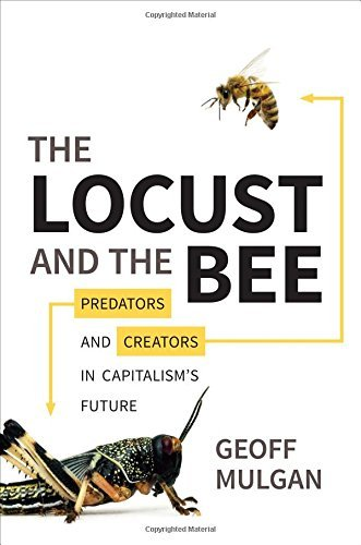 The Locust and the Bee: Predators and Creators in Capitalism's Future by Geoff Mulgan (2013-03-03)