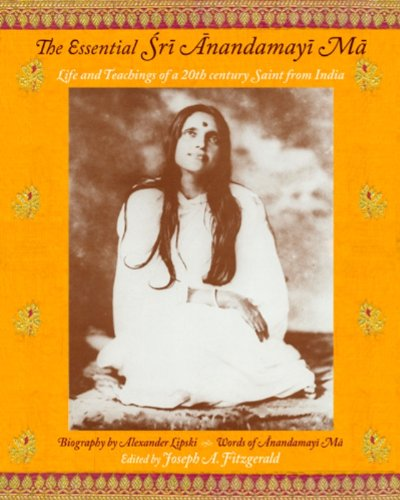 The Essential Sri Anandamayi Ma: Life and Teachings of a...