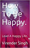 How To Be Happy.: Lead A Happy Life.