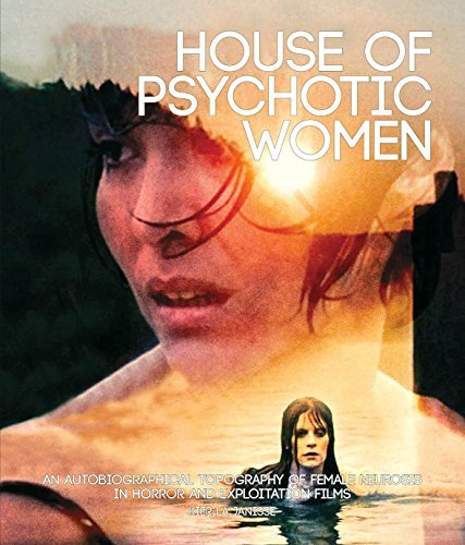 House of Psychotic Women: An Autobiographical Topography of Female Neurosis in Horror and Exploitation Films by Kier-La Janisse(2012-10-15)