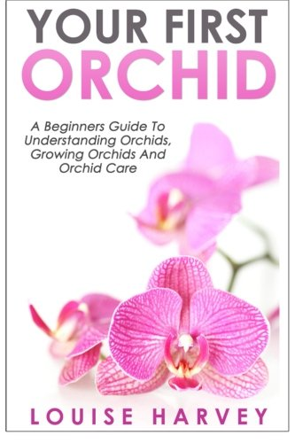 your-first-orchid-a-beginners-guide-to-understanding-orchids-growing-orchids-and-orchid-care