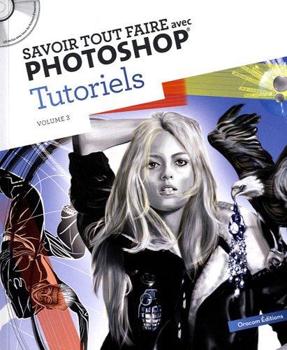 Savoir tout faire avec Photoshop Tutoriels : Volume 3 (1Cédérom)