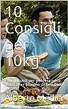 10 Consigli per 10kg: Consigli utili per perdere peso senza aver bisogno di fare Diete forzate (dimagrire)