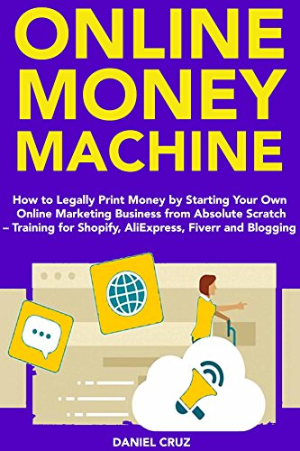 Online Money Machine (2018 Business): How to Legally Print Money by Starting Your Own Online Marketing Business from Absolute Scratch – Training for Shopify. Fiverr and Blogging (English Edition)