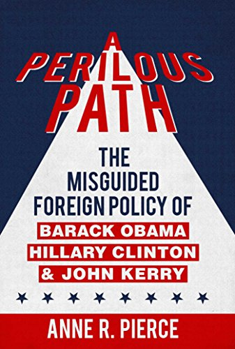 A Perilous Path: The Misguided Foreign Policy Legacy of Barack Obama, Hillary Clinton and John Kerry por Anne R. Pierce