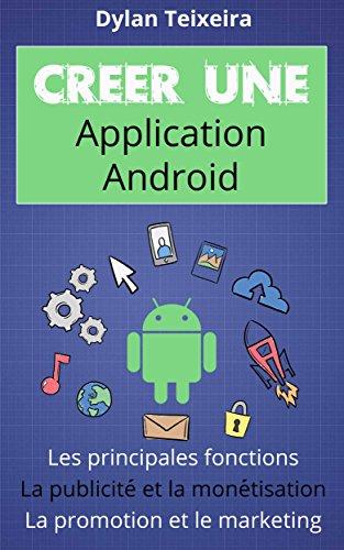 Créer une application Android: Les fonctions principales et inédites, la monétisation, la promotion et le marketing. par Dylan Teixeira