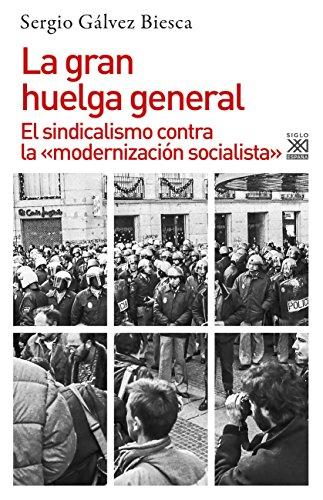 La gran huelga general. El sindicalismo contra la «modernización socialista» (Historia) por Sergio Gálvez Biesca
