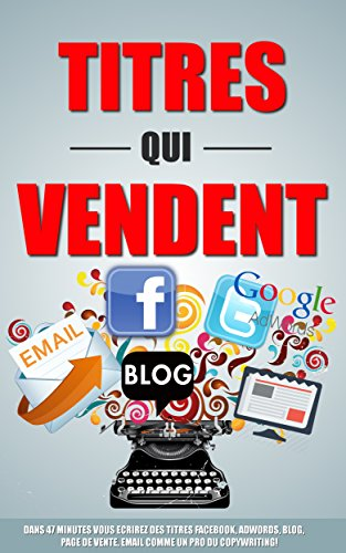 Titres Qui Vendent: Dans 47 Minutes Vous Ecrirez Des Titres Facebook, Adwords, Blog, Page De Vente, Email Comme Un Pro Du Copywriting! par Remy Roulier