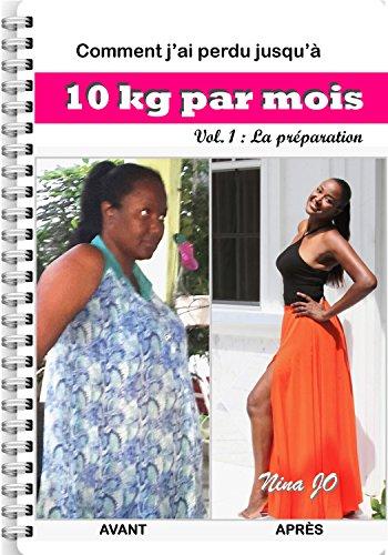 Comment j'ai perdu jusqu'à 10 kg par mois: Volume 1 - La préparation
