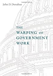 The Warping of Government Work by John D. Donahue (2008-05-30)