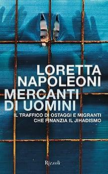 Mercanti di uomini: Il traffico di ostaggi e migranti che finanzia il Jihadismo di [Napoleoni, Loretta]
