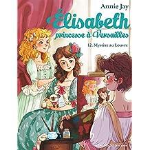MYSTÈRE AU LOUVRE -  Élisabeth, princesse à Versailles - tome 12