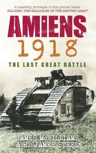 Amiens 1918: The Last Great Battle. James McWilliams & R. James Steel par James L. McWilliams