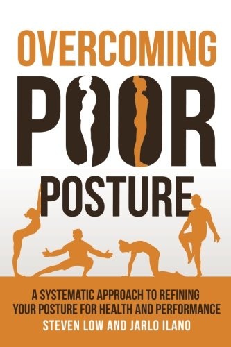 Overcoming Poor Posture: A Systematic Approach to Refining Your Posture for Health and Performance por Steven Low