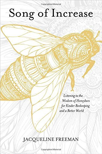 Song of Increase: Listening to the Wisdom of Honeybees for Kinder Beekeeping and a Better World by Jacqueline Freeman (2016-09-01)