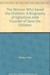The Woman Who Saved the Children: A Biography of Eglantyne Jebb Founder of Save the Children